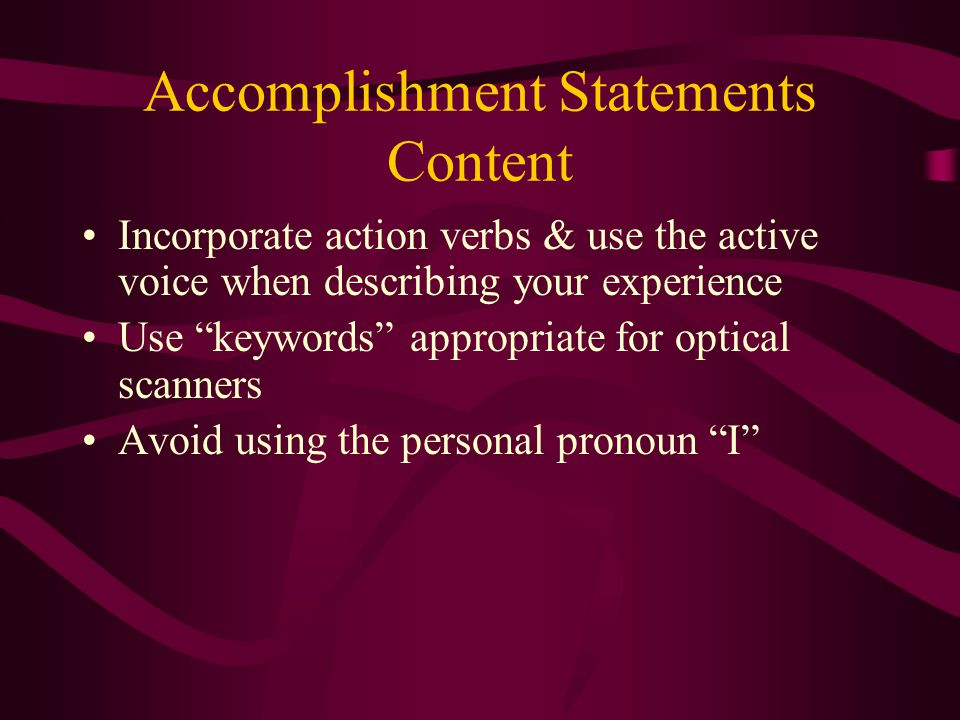 Accomplishment Statements Content Incorporate action verbs & use the active voice when describing your experience Use keywords appropriate for optical scanners Avoid using the personal pronoun I