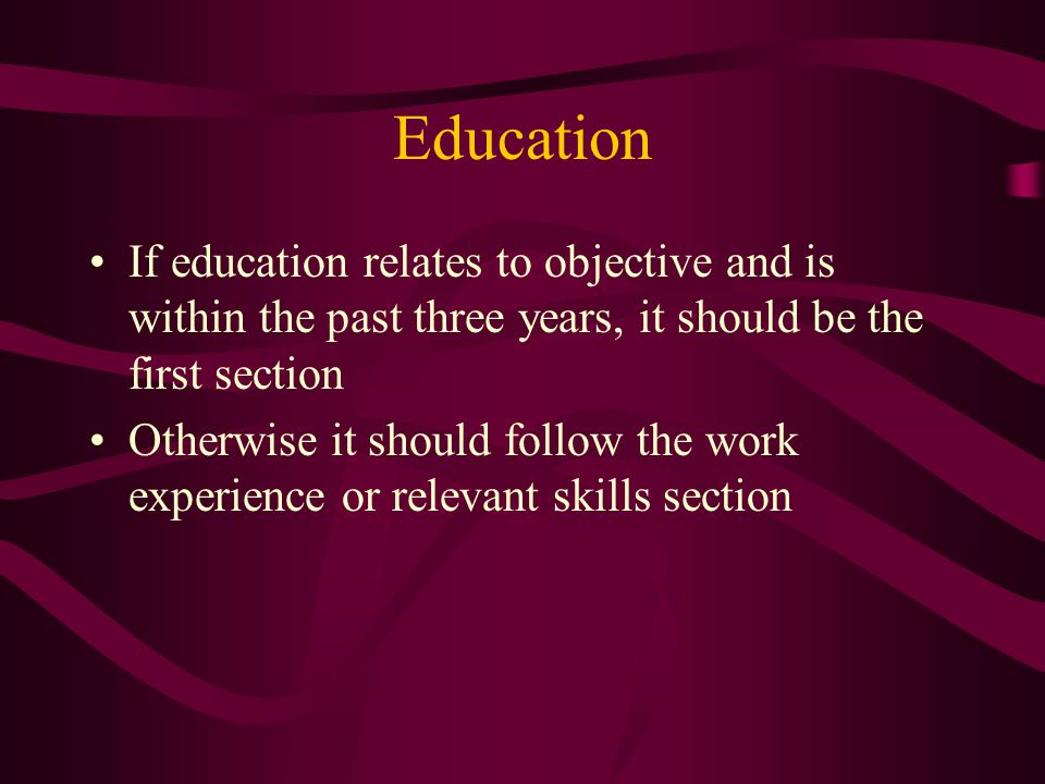 Education If education relates to objective and is within the past three years, it should be the first section Otherwise it should follow the work experience or relevant skills section