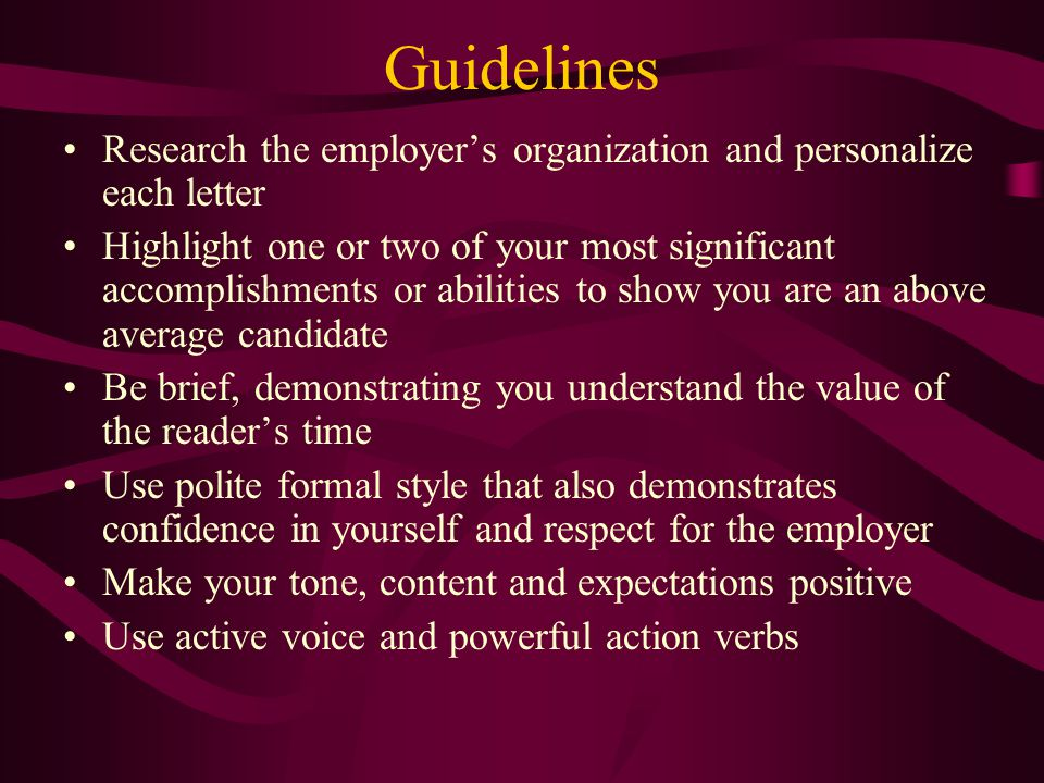 Guidelines Research the employer's organization and personalize each letter Highlight one or two of your most significant accomplishments or abilities to show you are an above average candidate Be brief, demonstrating you understand the value of the reader's time Use polite formal style that also demonstrates confidence in yourself and respect for the employer Make your tone, content and expectations positive Use active voice and powerful action verbs