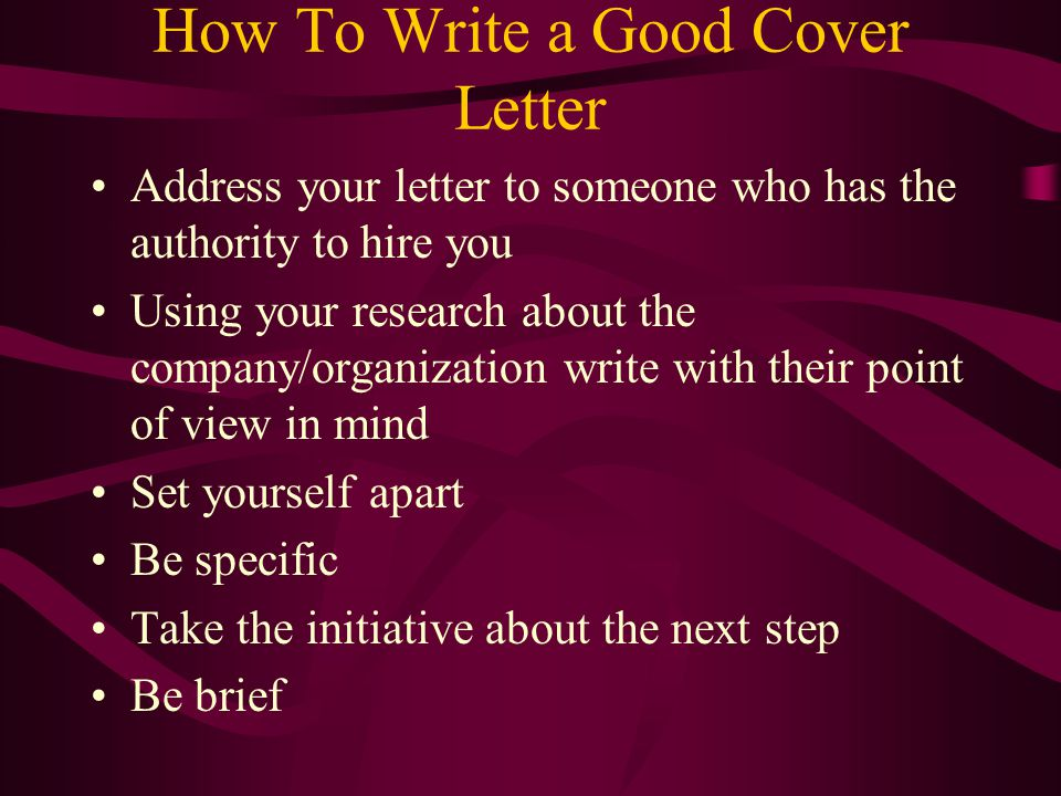 How To Write a Good Cover Letter Address your letter to someone who has the authority to hire you Using your research about the company/organization write with their point of view in mind Set yourself apart Be specific Take the initiative about the next step Be brief