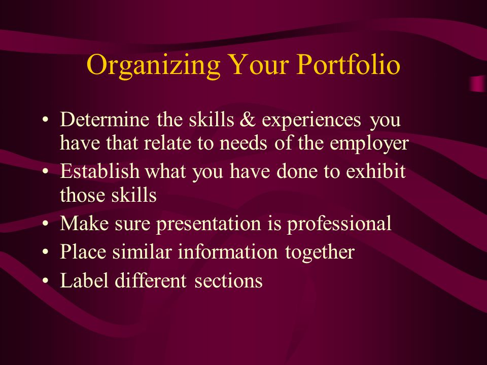 Organizing Your Portfolio Determine the skills & experiences you have that relate to needs of the employer Establish what you have done to exhibit those skills Make sure presentation is professional Place similar information together Label different sections