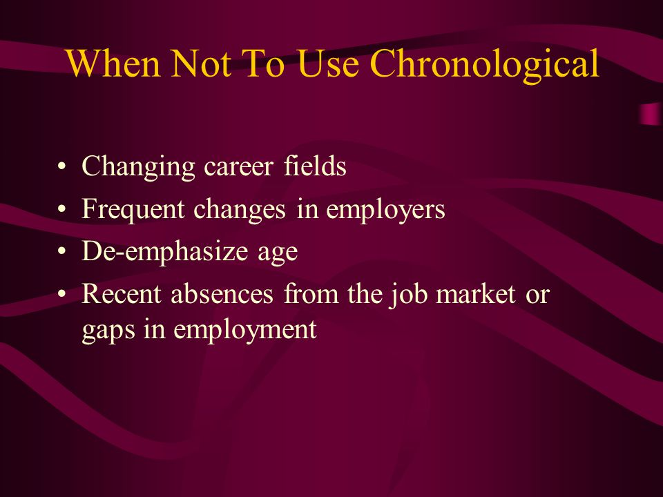 When Not To Use Chronological Changing career fields Frequent changes in employers De-emphasize age Recent absences from the job market or gaps in employment