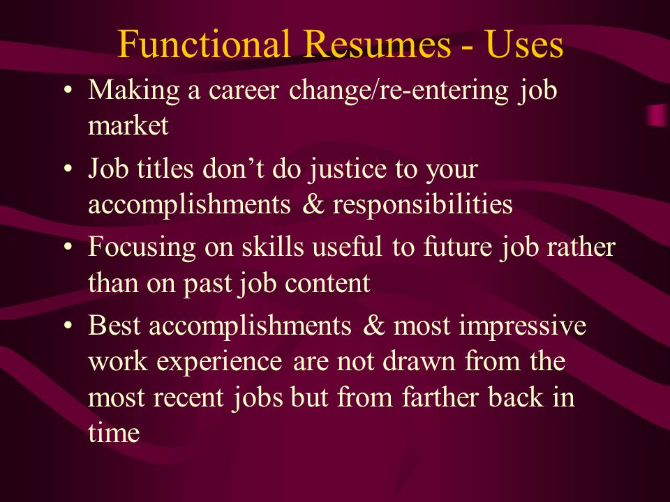 Functional Resumes - Uses Making a career change/re-entering job market Job titles don't do justice to your accomplishments & responsibilities Focusing on skills useful to future job rather than on past job content Best accomplishments & most impressive work experience are not drawn from the most recent jobs but from farther back in time