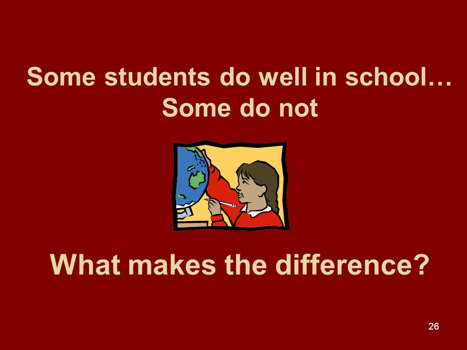 26 Some students do well in school… Some do not What makes the difference?