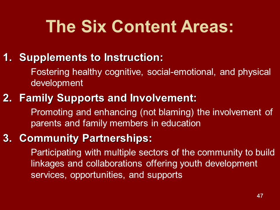 47 The Six Content Areas: 1.Supplements to Instruction: Fostering healthy cognitive, social-emotional, and physical development 2.Family Supports and Involvement: Promoting and enhancing (not blaming) the involvement of parents and family members in education 3.Community Partnerships: Participating with multiple sectors of the community to build linkages and collaborations offering youth development services, opportunities, and supports