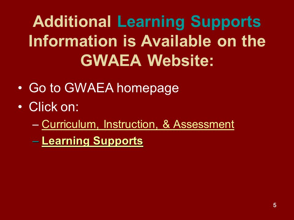 5 Additional Learning Supports Information is Available on the GWAEA Website: Go to GWAEA homepage Click on: –Curriculum, Instruction, & AssessmentCurriculum, Instruction, & Assessment –Learning Supports Learning SupportsLearning Supports