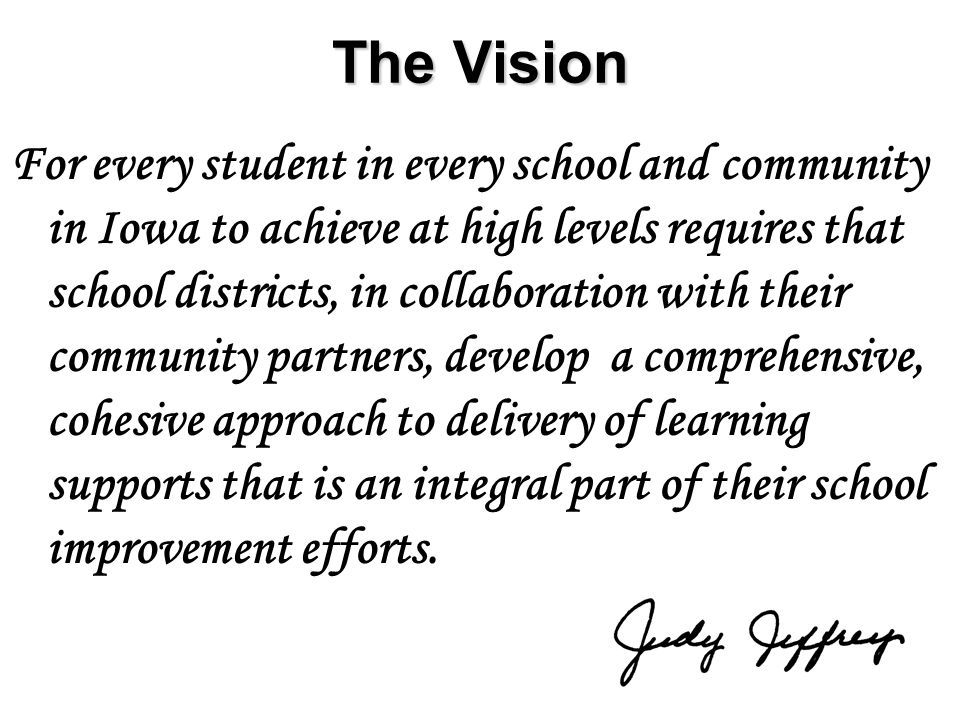 6 The Vision For every student in every school and community in Iowa to achieve at high levels requires that school districts, in collaboration with their community partners, develop a comprehensive, cohesive approach to delivery of learning supports that is an integral part of their school improvement efforts.