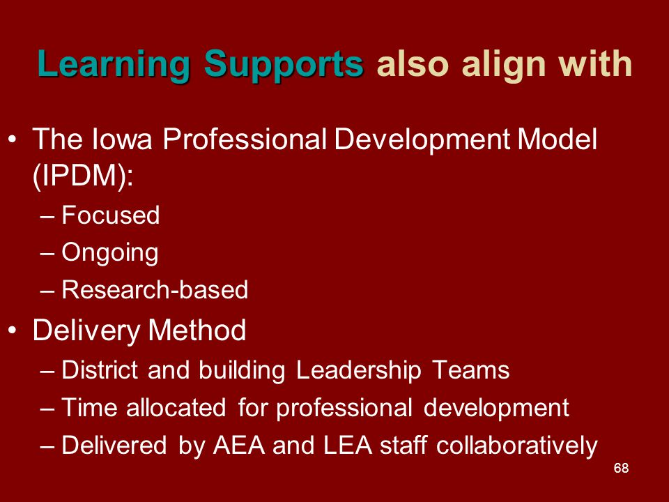 68 Learning Supports Learning Supports also align with The Iowa Professional Development Model (IPDM): –Focused –Ongoing –Research-based Delivery Method –District and building Leadership Teams –Time allocated for professional development –Delivered by AEA and LEA staff collaboratively
