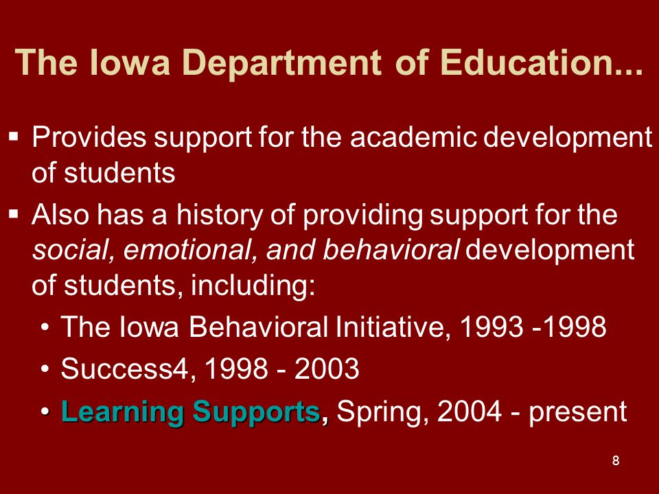 8  Provides support for the academic development of students  Also has a history of providing support for the social, emotional, and behavioral development of students, including: The Iowa Behavioral Initiative, 1993 -1998 Success4, 1998 - 2003 Learning Supports,Learning Supports, Spring, 2004 - present The Iowa Department of Education...