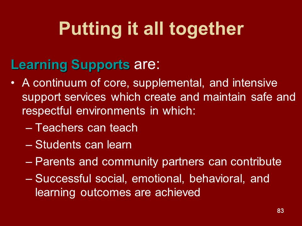 83 Putting it all together Learning Supports Learning Supports are: A continuum of core, supplemental, and intensive support services which create and maintain safe and respectful environments in which: –Teachers can teach –Students can learn –Parents and community partners can contribute –Successful social, emotional, behavioral, and learning outcomes are achieved