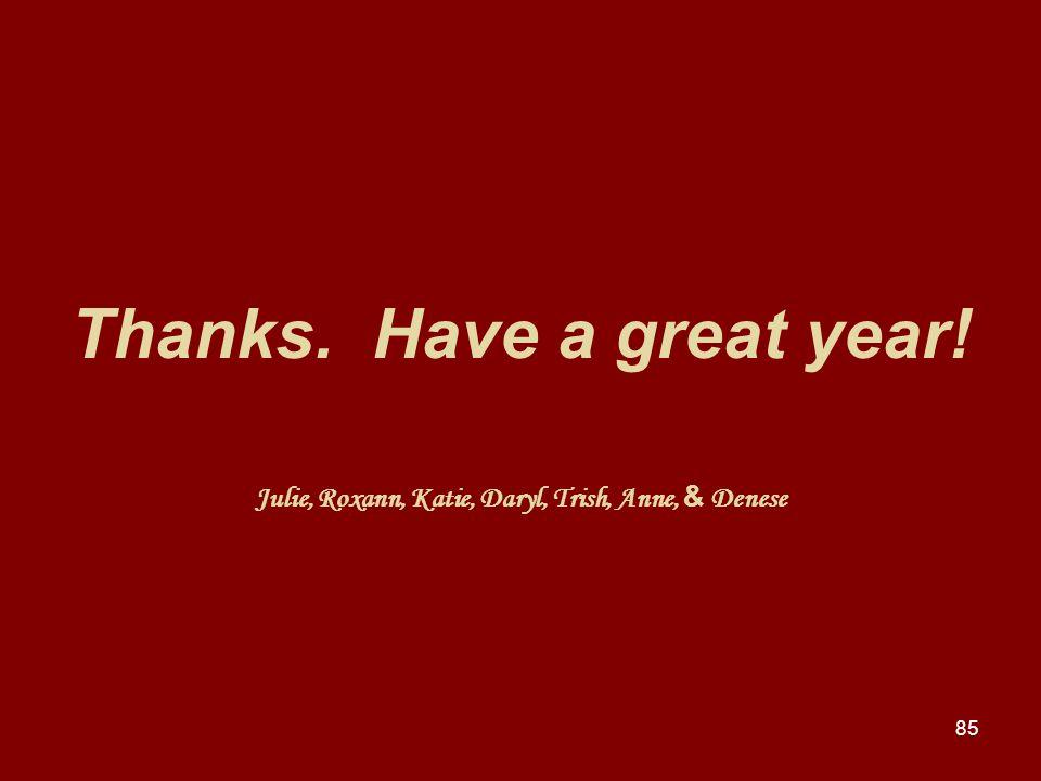 85 Thanks. Have a great year! Julie, Roxann, Katie, Daryl, Trish, Anne, & Denese