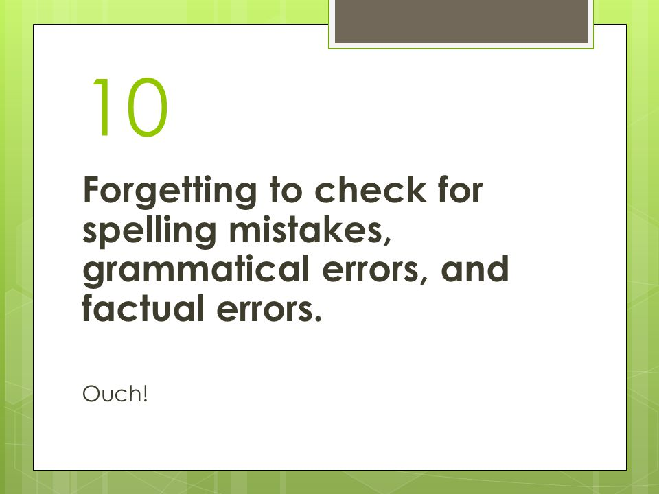 10 Forgetting to check for spelling mistakes, grammatical errors, and factual errors. Ouch!