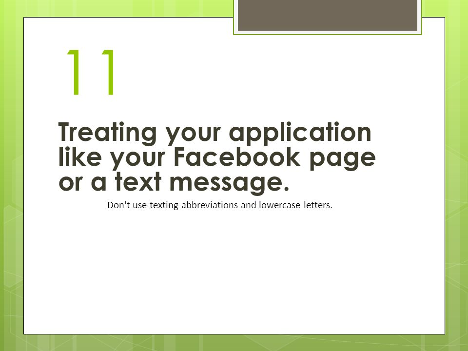 11 Treating your application like your Facebook page or a text message. Don't use texting abbreviations and lowercase letters.