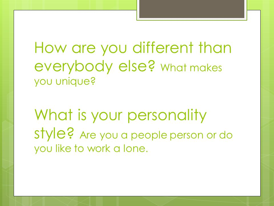 How are you different than everybody else? What makes you unique? What is your personality style? Are you a people person or do you like to work a lon