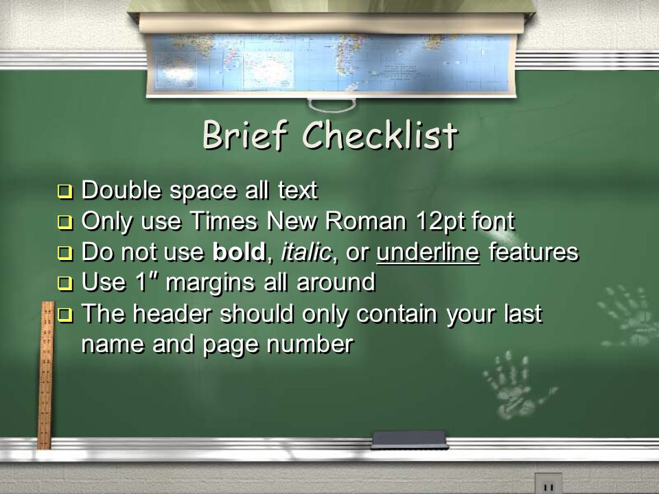 Brief Checklist  Double space all text  Only use Times New Roman 12pt font  Do not use bold, italic, or underline features  Use 1 margins all around  The header should only contain your last name and page number  Double space all text  Only use Times New Roman 12pt font  Do not use bold, italic, or underline features  Use 1 margins all around  The header should only contain your last name and page number