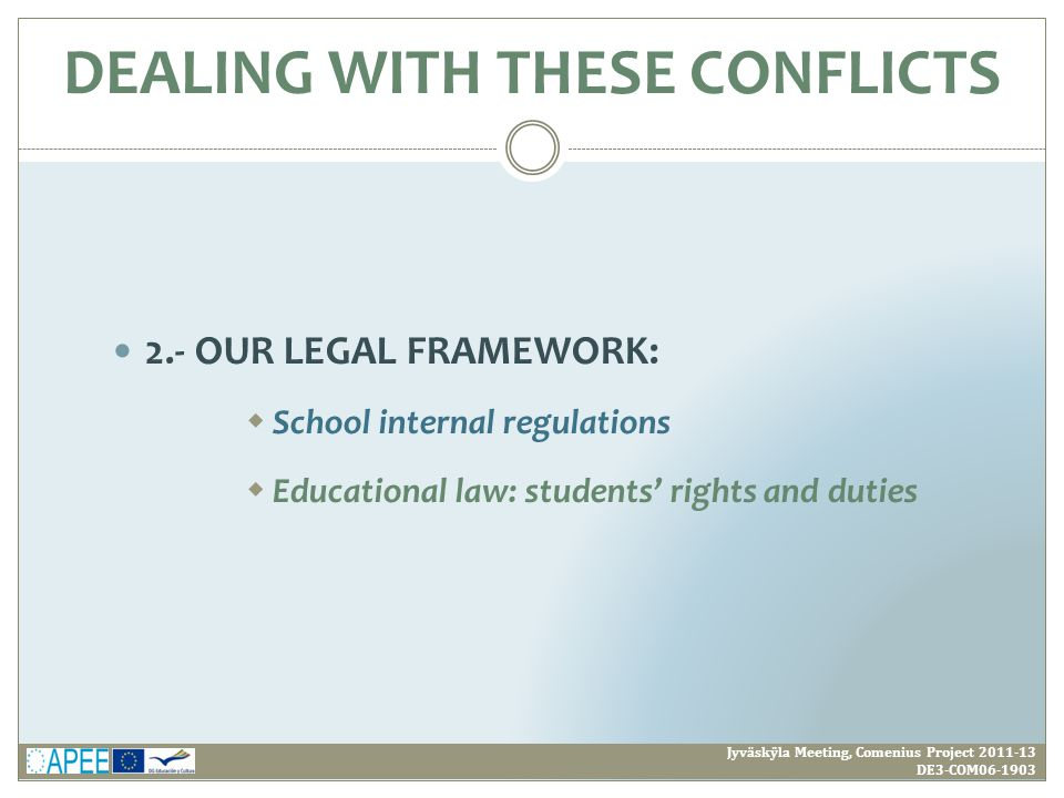 2.- OUR LEGAL FRAMEWORK:  School internal regulations  Educational law: students' rights and duties Jyväskÿla Meeting, Comenius Project 2011-13 DE3-COM06-1903 DEALING WITH THESE CONFLICTS
