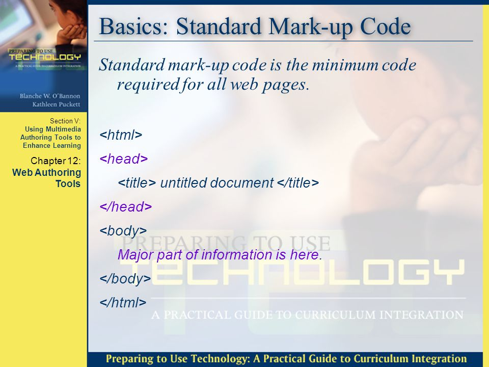 Section V: Using Multimedia Authoring Tools to Enhance Learning Chapter 12: Web Authoring Tools Basics: Standard Mark-up Code Standard mark-up code is