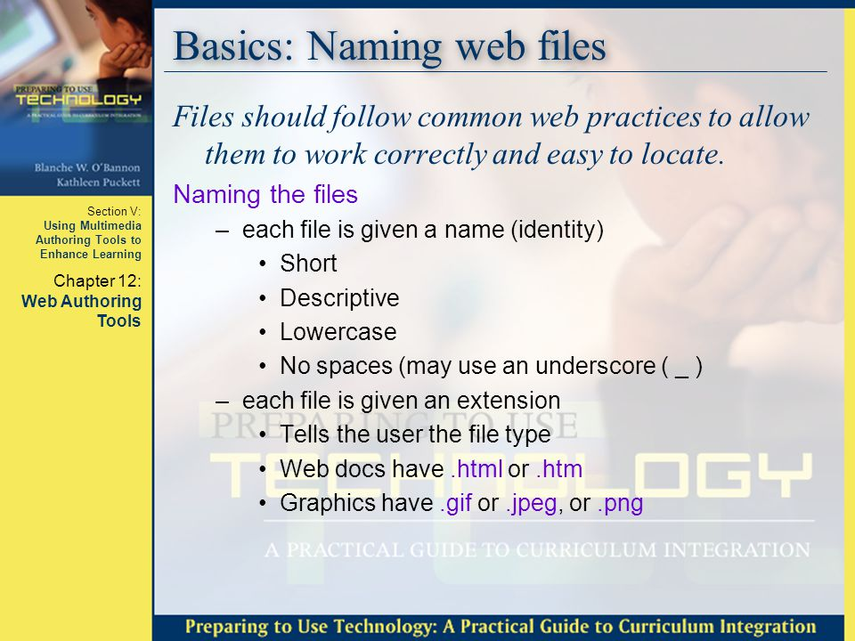 Section V: Using Multimedia Authoring Tools to Enhance Learning Chapter 12: Web Authoring Tools Basics: Naming web files Files should follow common we
