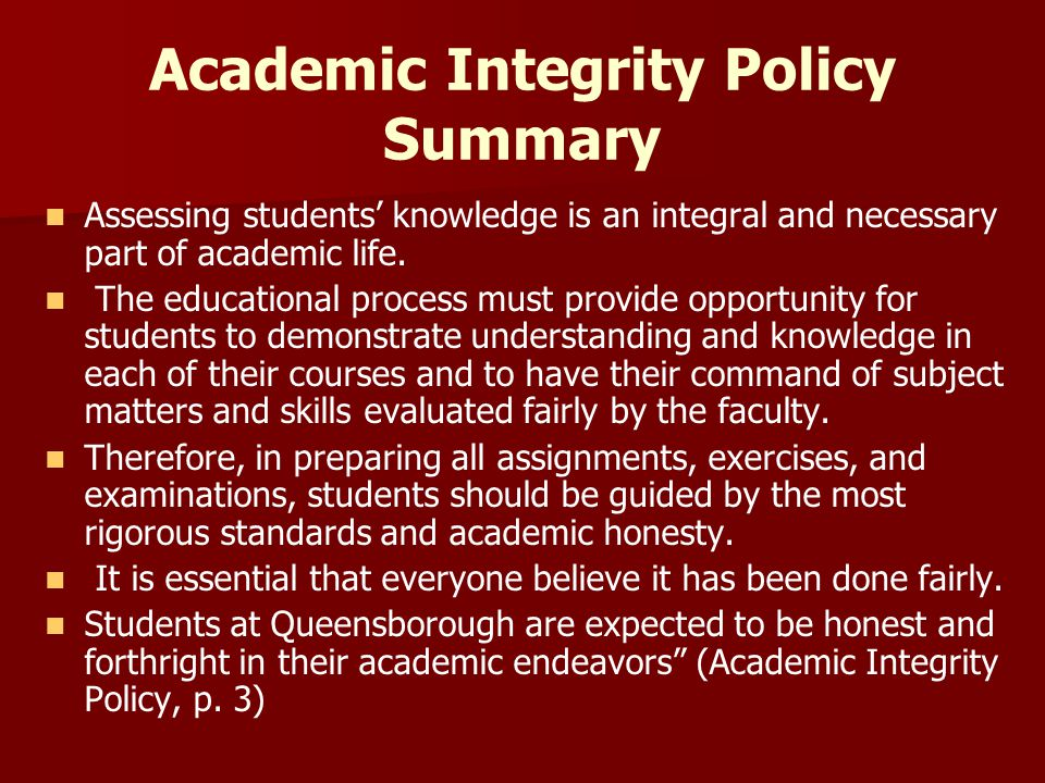 Academic Integrity Policy Summary Assessing students' knowledge is an integral and necessary part of academic life. The educational process must provi