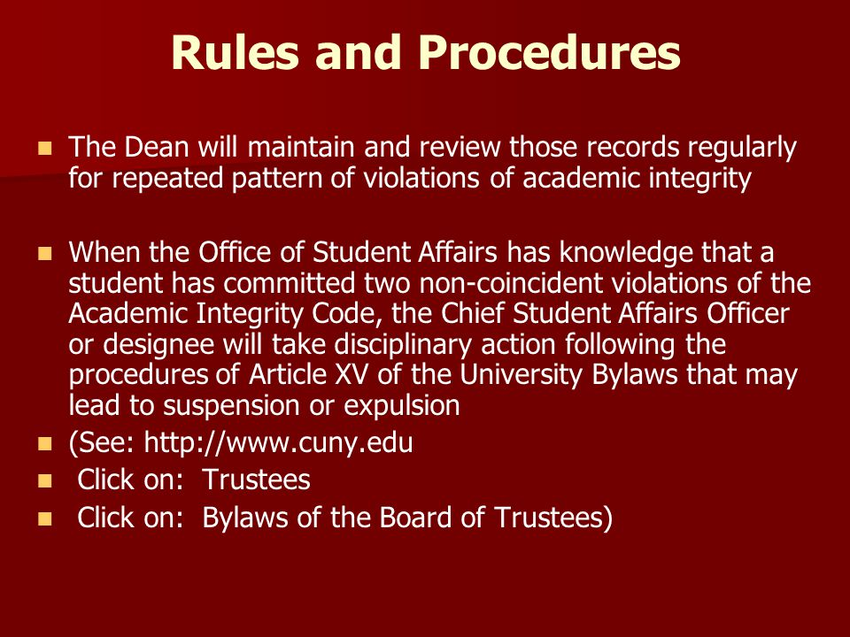 Rules and Procedures The Dean will maintain and review those records regularly for repeated pattern of violations of academic integrity When the Office of Student Affairs has knowledge that a student has committed two non-coincident violations of the Academic Integrity Code, the Chief Student Affairs Officer or designee will take disciplinary action following the procedures of Article XV of the University Bylaws that may lead to suspension or expulsion (See: http://www.cuny.edu Click on: Trustees Click on: Bylaws of the Board of Trustees)