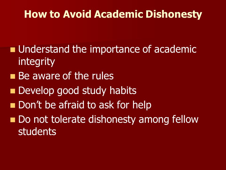 How to Avoid Academic Dishonesty Understand the importance of academic integrity Be aware of the rules Develop good study habits Don't be afraid to ask for help Do not tolerate dishonesty among fellow students