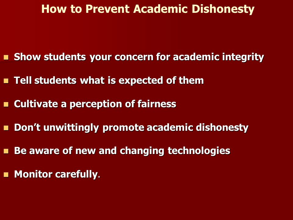 How to Prevent Academic Dishonesty Show students your concern for academic integrity Show students your concern for academic integrity Tell students what is expected of them Tell students what is expected of them Cultivate a perception of fairness Cultivate a perception of fairness Don't unwittingly promote academic dishonesty Don't unwittingly promote academic dishonesty Be aware of new and changing technologies Be aware of new and changing technologies Monitor carefully.