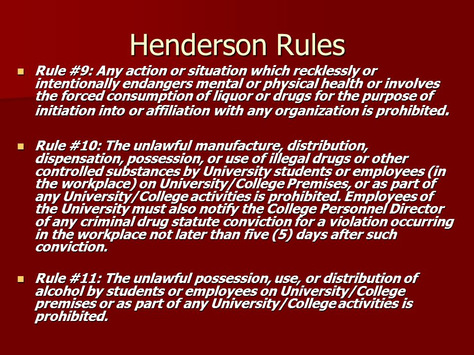 Henderson Rules Rule #9: Any action or situation which recklessly or intentionally endangers mental or physical health or involves the forced consumpt