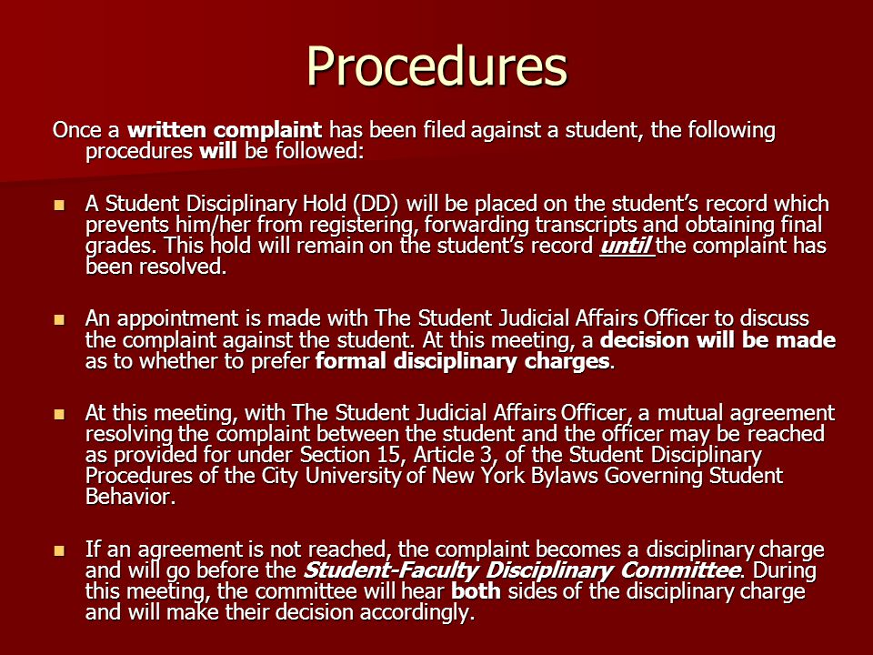 Procedures Once a written complaint has been filed against a student, the following procedures will be followed: A Student Disciplinary Hold (DD) will be placed on the student's record which prevents him/her from registering, forwarding transcripts and obtaining final grades.