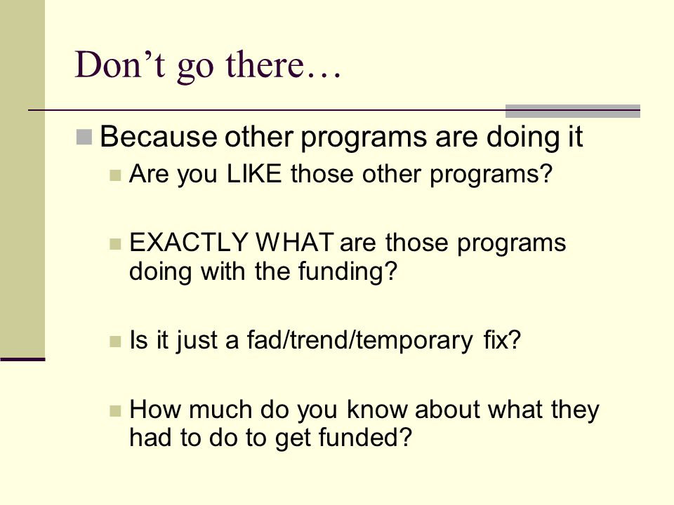Don't go there… Because other programs are doing it Are you LIKE those other programs.