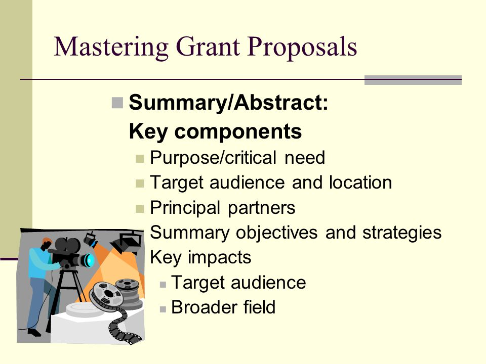 Mastering Grant Proposals Summary/Abstract: Key components Purpose/critical need Target audience and location Principal partners Summary objectives and strategies Key impacts Target audience Broader field