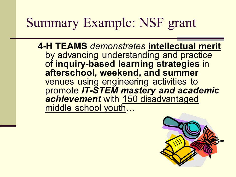 Summary Example: NSF grant 4-H TEAMS demonstrates intellectual merit by advancing understanding and practice of inquiry-based learning strategies in afterschool, weekend, and summer venues using engineering activities to promote IT-STEM mastery and academic achievement with 150 disadvantaged middle school youth…