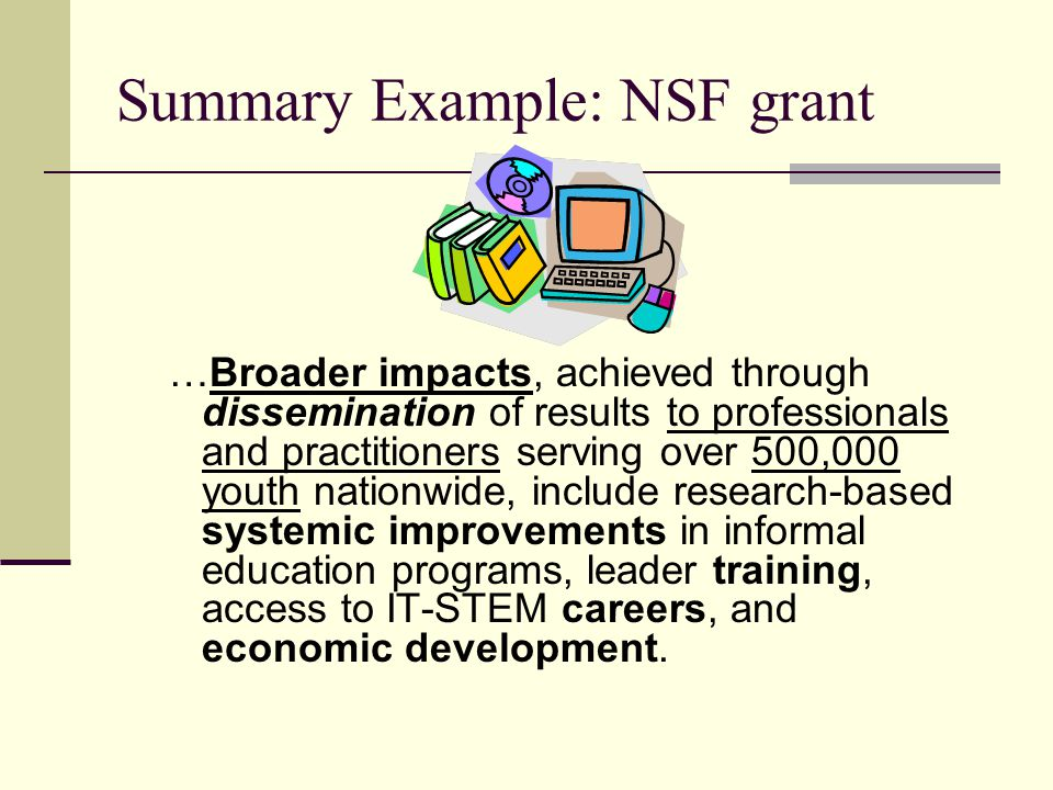 Summary Example: NSF grant …Broader impacts, achieved through dissemination of results to professionals and practitioners serving over 500,000 youth nationwide, include research-based systemic improvements in informal education programs, leader training, access to IT-STEM careers, and economic development.