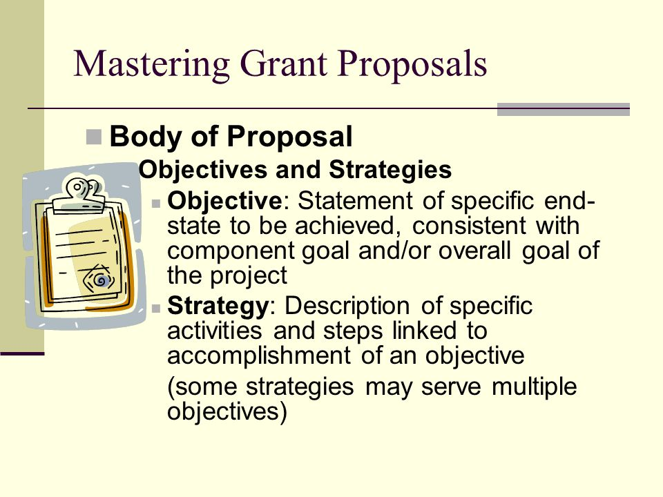 Mastering Grant Proposals Body of Proposal Objectives and Strategies Objective: Statement of specific end- state to be achieved, consistent with component goal and/or overall goal of the project Strategy: Description of specific activities and steps linked to accomplishment of an objective (some strategies may serve multiple objectives)