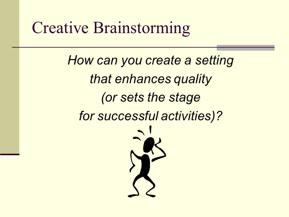 Creative Brainstorming How can you create a setting that enhances quality (or sets the stage for successful activities)?
