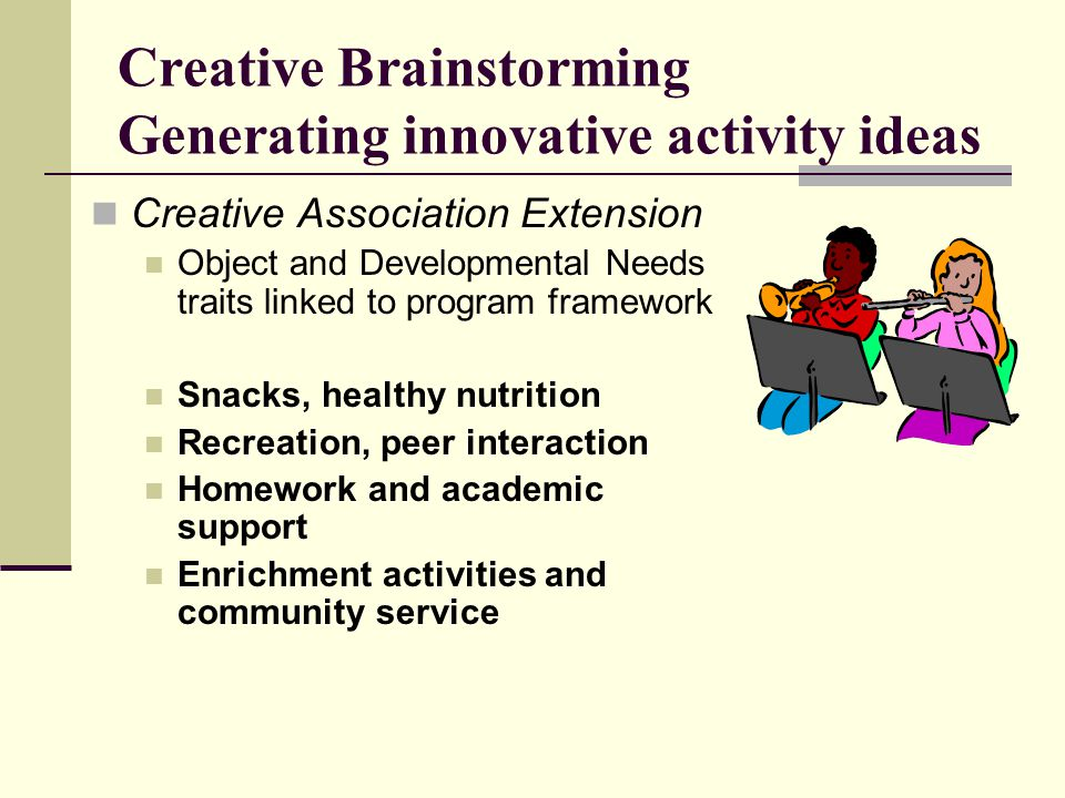 Creative Brainstorming Generating innovative activity ideas Creative Association Extension Object and Developmental Needs traits linked to program framework Snacks, healthy nutrition Recreation, peer interaction Homework and academic support Enrichment activities and community service