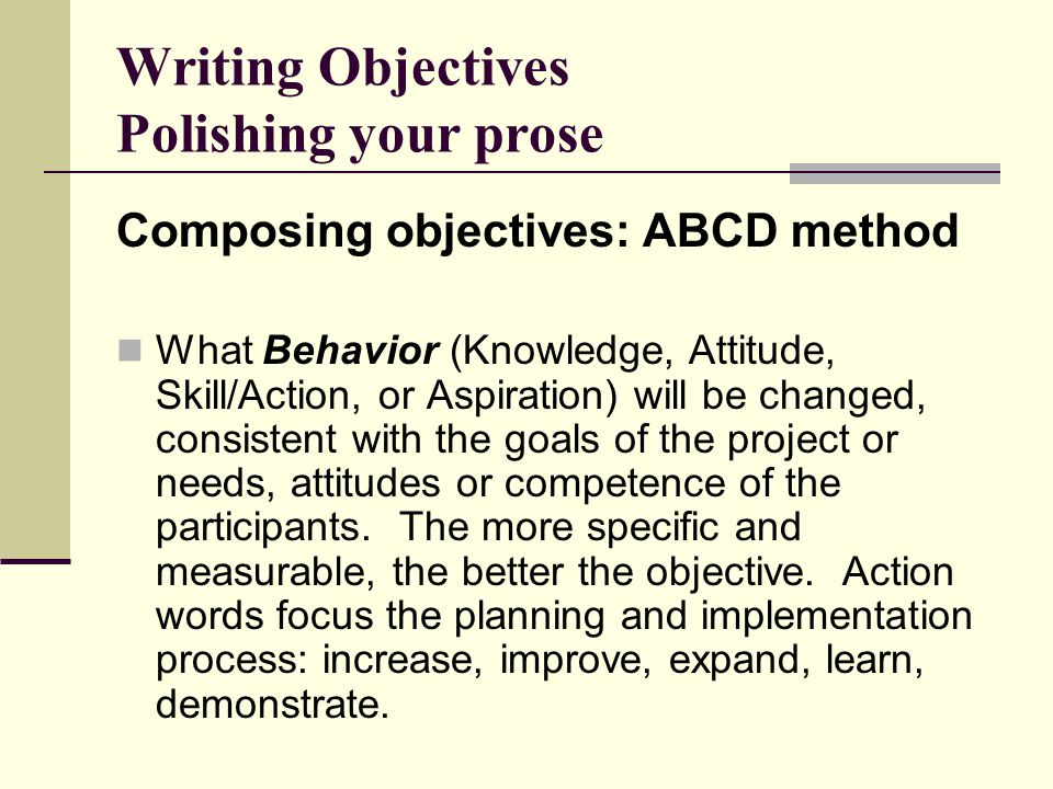 Writing Objectives Polishing your prose Composing objectives: ABCD method What Behavior (Knowledge, Attitude, Skill/Action, or Aspiration) will be changed, consistent with the goals of the project or needs, attitudes or competence of the participants.