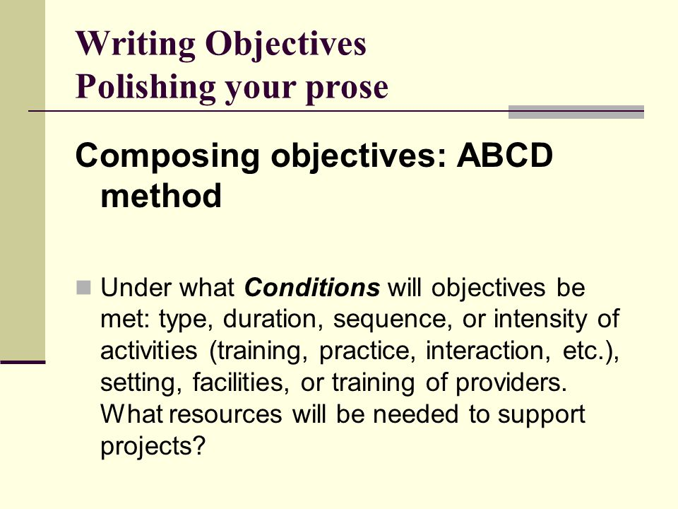 Writing Objectives Polishing your prose Composing objectives: ABCD method Under what Conditions will objectives be met: type, duration, sequence, or intensity of activities (training, practice, interaction, etc.), setting, facilities, or training of providers.