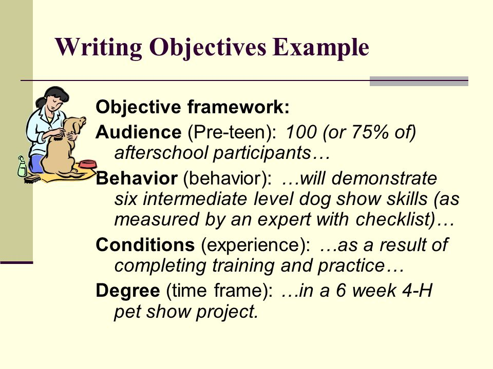 Writing Objectives Example Objective framework: Audience (Pre-teen): 100 (or 75% of) afterschool participants… Behavior (behavior): …will demonstrate six intermediate level dog show skills (as measured by an expert with checklist)… Conditions (experience): …as a result of completing training and practice… Degree (time frame): …in a 6 week 4-H pet show project.