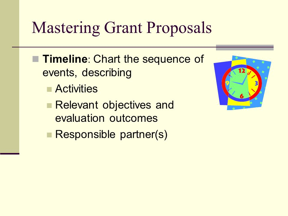 Mastering Grant Proposals Timeline : Chart the sequence of events, describing Activities Relevant objectives and evaluation outcomes Responsible partner(s)