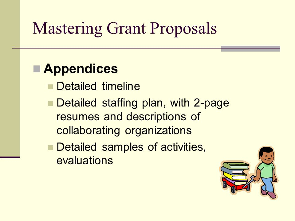 Mastering Grant Proposals Appendices Detailed timeline Detailed staffing plan, with 2-page resumes and descriptions of collaborating organizations Detailed samples of activities, evaluations