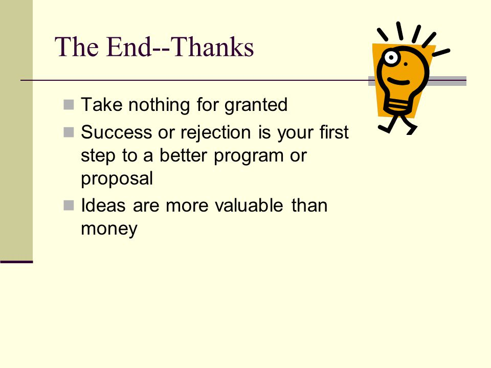 The End--Thanks Take nothing for granted Success or rejection is your first step to a better program or proposal Ideas are more valuable than money