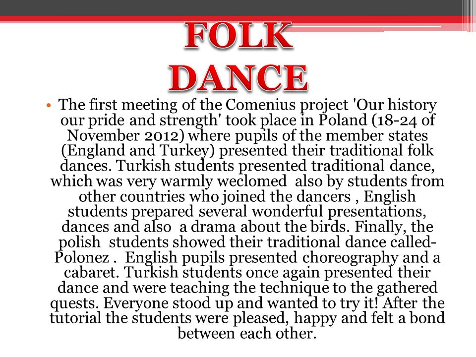 The first meeting of the Comenius project Our history our pride and strength took place in Poland (18-24 of November 2012) where pupils of the member states (England and Turkey) presented their traditional folk dances.