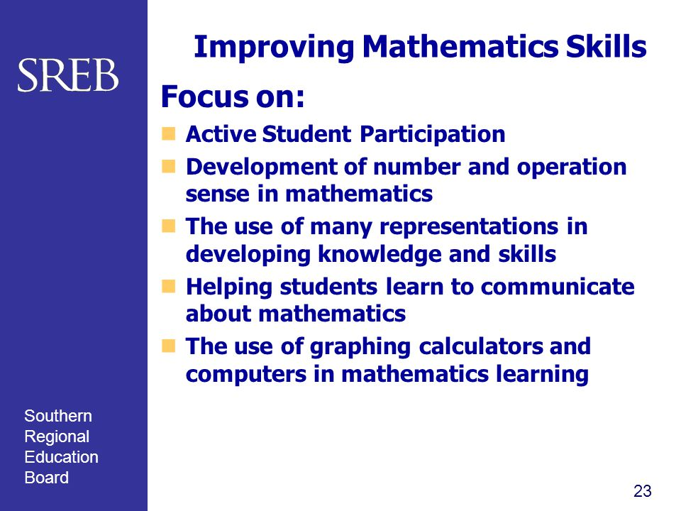 Southern Regional Education Board Improving Mathematics Skills Focus on: Active Student Participation Development of number and operation sense in mathematics The use of many representations in developing knowledge and skills Helping students learn to communicate about mathematics The use of graphing calculators and computers in mathematics learning 23
