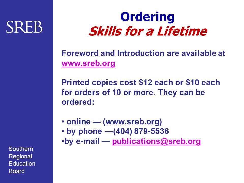 Southern Regional Education Board Ordering Skills for a Lifetime Foreword and Introduction are available at www.sreb.org www.sreb.org Printed copies cost $12 each or $10 each for orders of 10 or more.