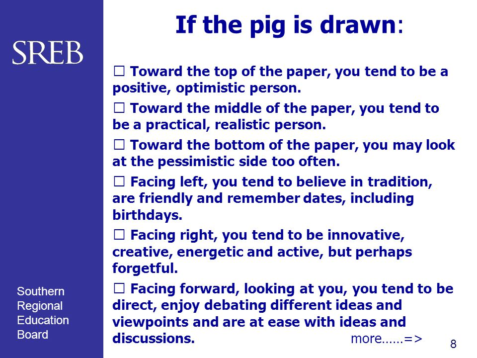 Southern Regional Education Board If the pig is drawn:  Toward the top of the paper, you tend to be a positive, optimistic person.  Toward the middl