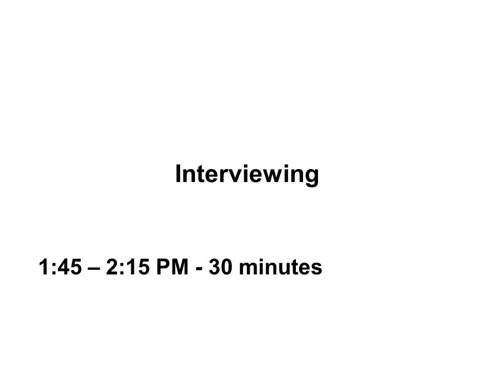 Interviewing 1:45 – 2:15 PM - 30 minutes