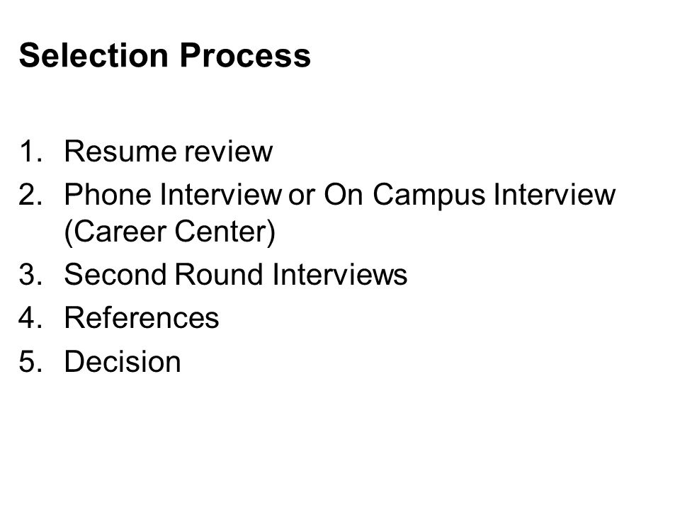 Selection Process 1.Resume review 2.Phone Interview or On Campus Interview (Career Center) 3.Second Round Interviews 4.References 5.Decision