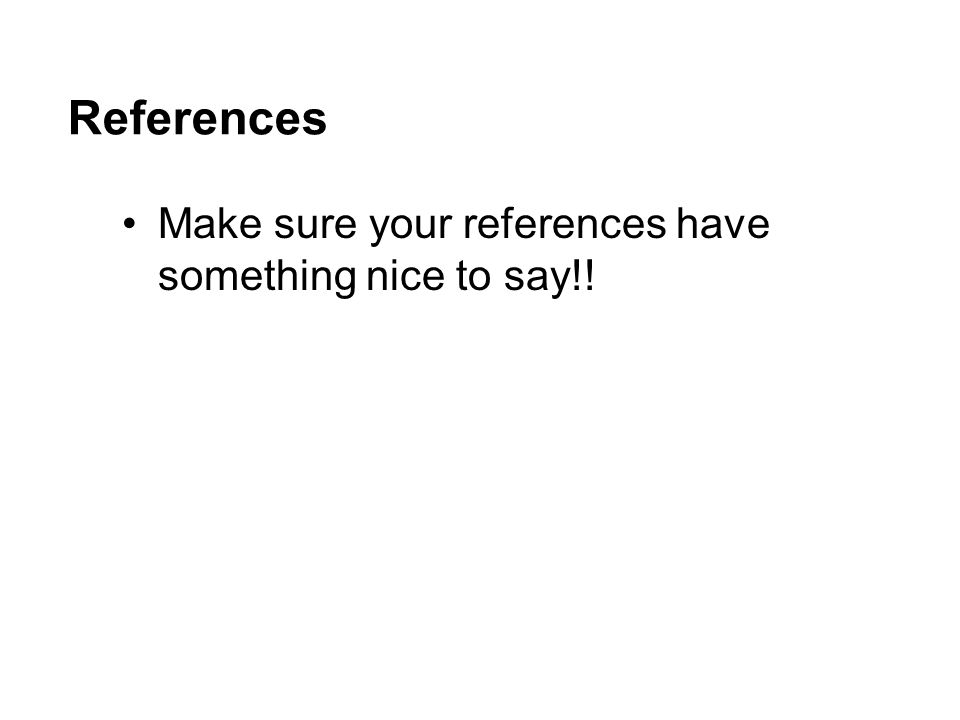 References Make sure your references have something nice to say!!