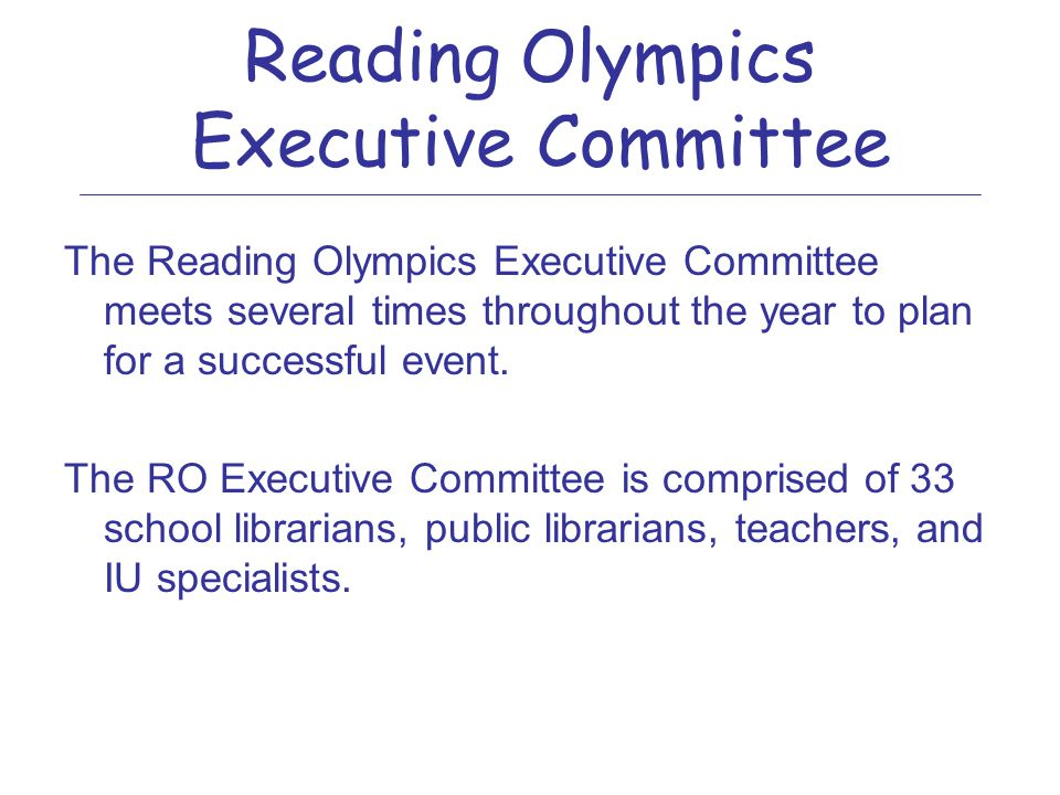 Reading Olympics Management Bucks County Intermediate Unit Provides: &County-wide management and coordination &Manages team registration &Receives fees and pay bills &Leads the Executive Committee &Coordinates mailings and communication &Manages database of questions &Organizes the event &Works with the various Committees and host buildings Other agencies can get involved!