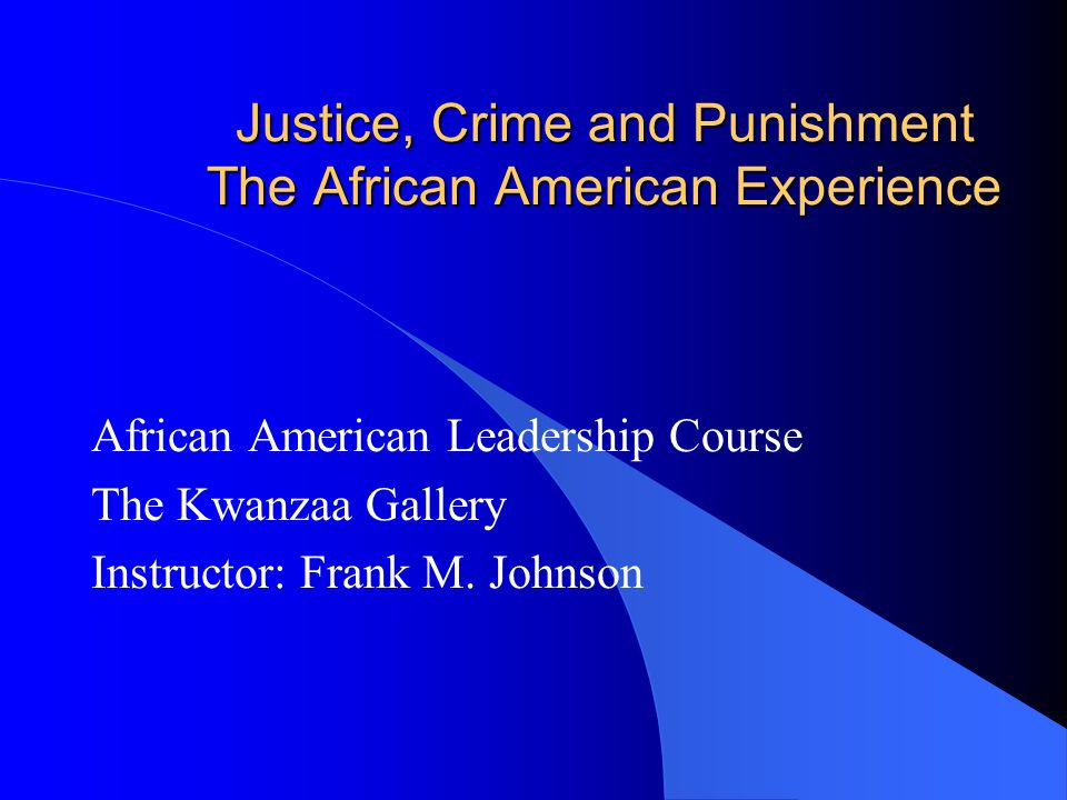 Justice, Crime and Punishment The African American Experience African American Leadership Course The Kwanzaa Gallery Instructor: Frank M. Johnson